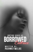 Borrowed Embrace (Ruptured Series #3) by painmetwelve