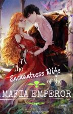 The Wife of Mafia Emperor is an Enchantress by missfeelingperfect