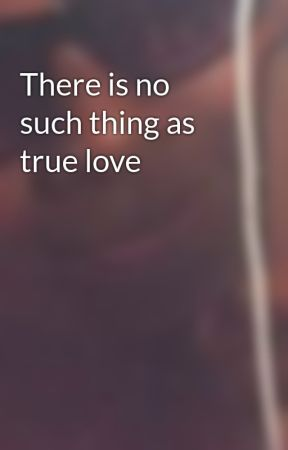 There Is No Such Thing As True Love Wattpad