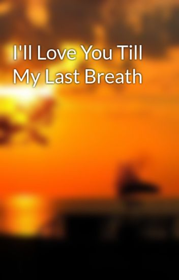 I will love you till my last breath