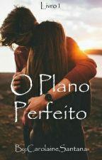 O Plano Perfeito by CarolaineSantana