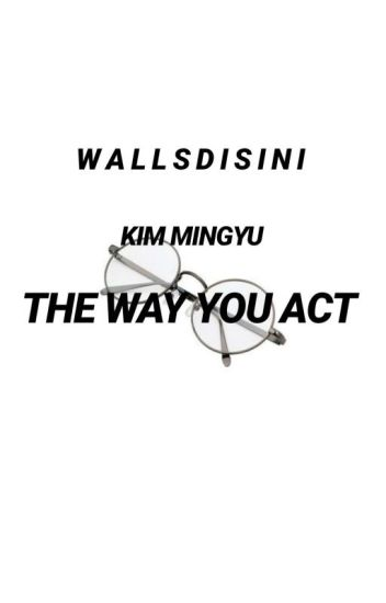 The Way You Act(FanFiction) Mingyu ||SEVENTEEN