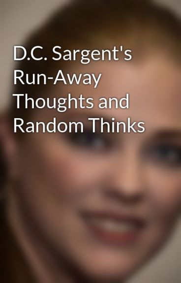 D.C. Sargent's Run-Away Thoughts and Random Thinks by DCSargent