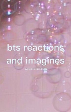 BTS Reactions/Imagines by jikookiesandmilk
