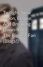 Twilight, New Moon, Eclipse, And Breaking Dawn- I Am The Biggest Fan (Blogs!) by iamatimelord