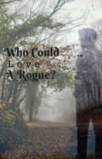 Who Could Love A Rogue? by The_Blue_Things