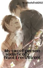 My sweet person sadistically |Yaoi Ereri/Riren| by nenene_