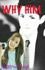Why Him? by EXOPandaTaowife