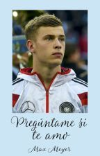 Pregúntame si te amo (Max Meyer) by ohmymeyer