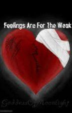 Feelings Are For The Weak by GoddessOfMoonLight