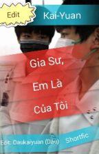 [Hoàn] [Edit] [Shortfic] [Kai-Yuan] Gia sư, em là của tôi. by Daukaiyuan