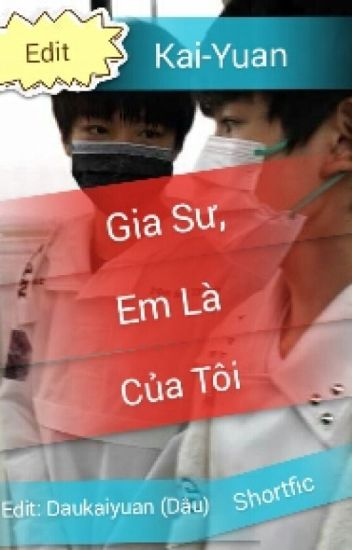 [Hoàn] [Edit] [Shortfic] [Kai-Yuan] Gia sư, em là của tôi.