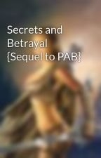 Secrets and Betrayal {Sequel to PAB} by daylina