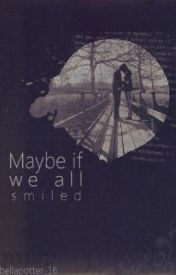 Maybe If We All Smiled by bellapotter_16