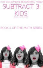 Subtract 3 Kids(book two in the math series) -EDITING- by lylapancakes