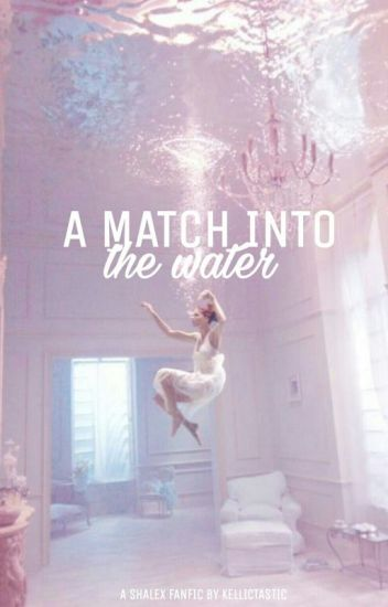A Match Into The Water | Shalex