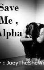 Save Me , Alpha by JoeyTheSheWolf