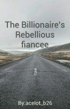 The Billionaire's Rebellious fiancee (Rebellion Series #1) by TheImaginatorCreates