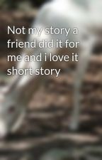 Not my story a friend did it for me and i love it short story by Baby_Gerken247