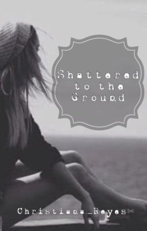 Shattered To The Ground by Christiana_Reyes
