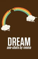 DREAM. {one-shots by renma} by the_Dreamer13