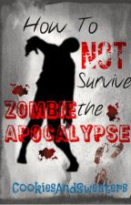 How To NOT Survive The Zombie Apocalypse by CookiesAndSweaters