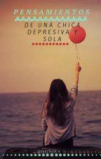 Pensamientos de una chica DEPRESIVA Y SOLA  by MincharlyG