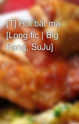[T] Hội bắt ma [Long fic | Big Bang, SuJu]
