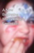 A New Beginning - Matty B Raps Fanfiction by KickTheJack
