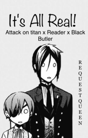 Its All Real! (Black butler x Reader x Attack on titan) -ON HOLD- by RequestQueen
