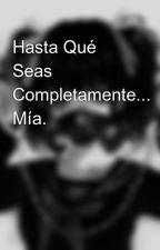 Hasta Qué Seas Completamente... Mía. by AnonimoAAAngel