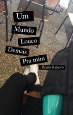 Um Mundo Louco Demais Pra Mim by Garota_Interrompida