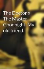 The Doctor x The Master - Goodnight, My old friend. by legoodlordofdrarry7