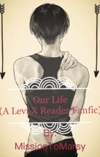 Our Life ( A Levi x Reader Fanfic) #Wattys2016 by MissionToMarsy