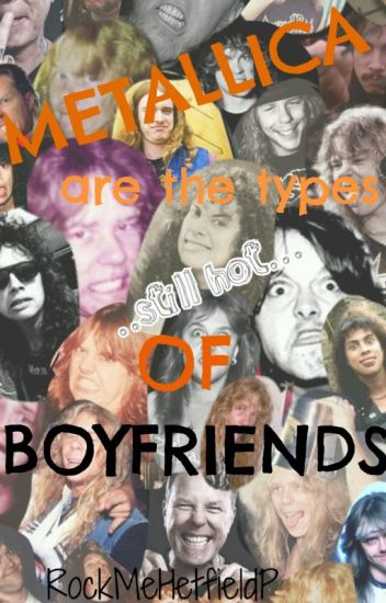 Metallica' are the types of boyfriends ...