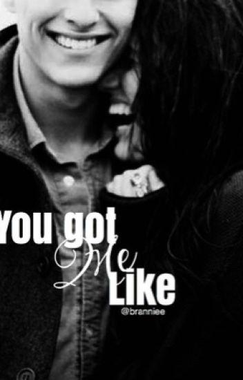 You got me like