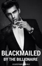Blackmailed by the Billionaire by escapefromthisworld