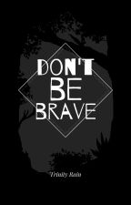 Don't Be Brave by MizzAlexandria