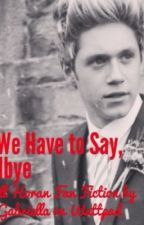 But We Have to Say Goodbye   A Niall Horan Fan Fiction by TessaGabriella