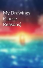 My Drawings (Cause Reasons) by musicislife152