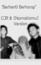 """""""BERHENTI BERHARAP""""-CJR & [NamaKamu] Version by PutriAliciaAnggita"""