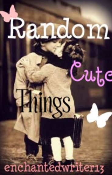 Random Cute Things...♥ by enchantedwriter13