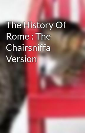 The History Of Rome : The Chairsniffa Version by chairsniffa