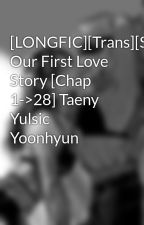 [LONGFIC][Trans][SNSD] Our First Love Story [Chap 1->28] Taeny Yulsic Yoonhyun by Wingss