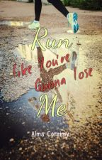 Run Like You're Gunna Lose Me by AlmaCoraimy