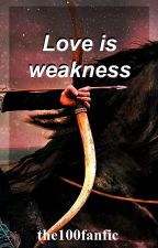 Love is weakness by the100fanfic