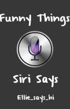 Funny things Siri says by Ellie_says_hi