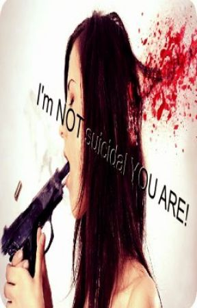 I'm NOT suicidal  YOU ARE by benny101