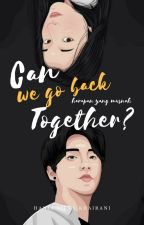 CAN WE GO BACK TOGETHER? by haniaskhairani