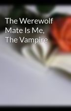 The Werewolf Mate Is Me, The Vampire by refundlove
